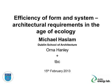 Efficiency of form and system – architectural requirements in the age of ecology Michael Haslam Dublin School of Architecture Orna Hanley + tbc 15 th February.