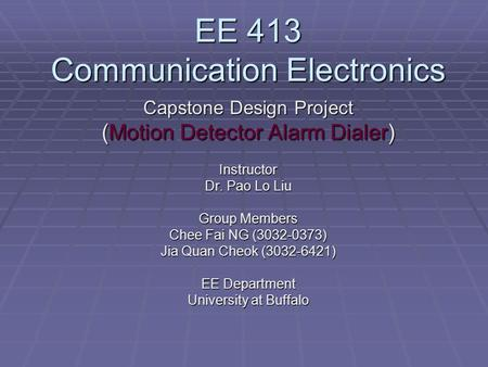 EE 413 Communication Electronics Capstone Design Project (Motion Detector Alarm Dialer) Instructor Dr. Pao Lo Liu Group Members Chee Fai NG (3032-0373)