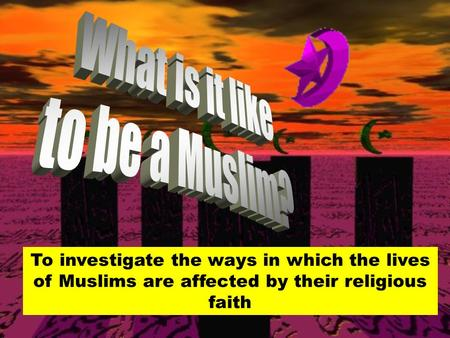 To investigate the ways in which the lives of Muslims are affected by their religious faith.