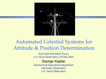 Automated Celestial Systems for Attitude & Position Determination George Kaplan Astronomical Applications Department Astrometry Department U.S. Naval Observatory.