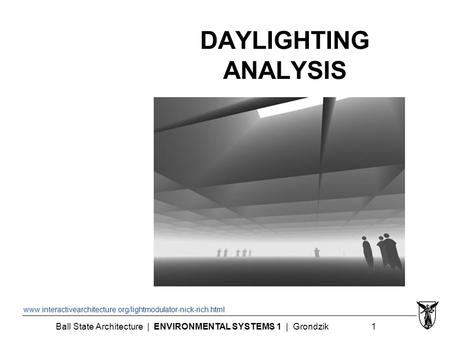 Ball State Architecture | ENVIRONMENTAL SYSTEMS 1 | Grondzik 1 DAYLIGHTING ANALYSIS www.interactivearchitecture.org/lightmodulator-nick-rich.html.