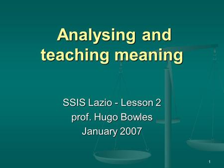 1 Analysing and teaching meaning Analysing and teaching meaning SSIS Lazio - Lesson 2 prof. Hugo Bowles January 2007.