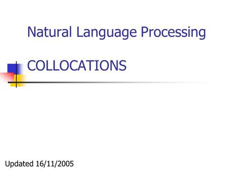Natural Language Processing COLLOCATIONS Updated 16/11/2005.