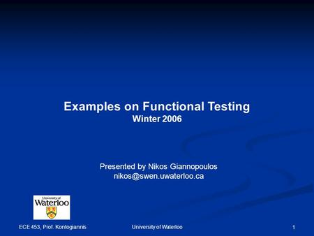 ECE 453, Prof. Kontogiannis University of Waterloo 1 Examples on Functional Testing Winter 2006 Presented by Nikos Giannopoulos