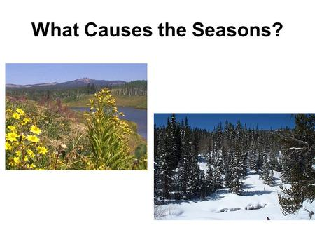 What Causes the Seasons?. What about seasons? Why do we have them? Earth's distance from the sun varies throughout the year – doesn't that cause the seasons?