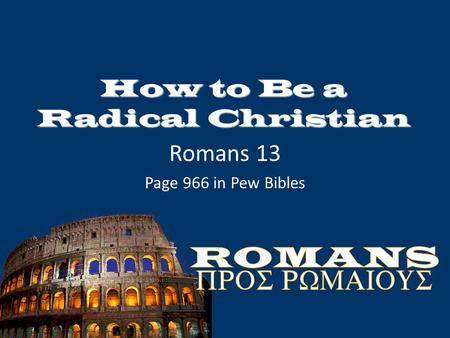 How to Be a Radical Christian Romans 13 Page 966 in Pew Bibles.
