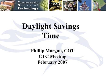 Daylight Savings Time Phillip Morgan, COT CTC Meeting February 2007.