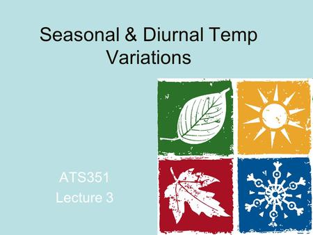 Seasonal & Diurnal Temp Variations ATS351 Lecture 3.