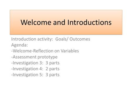 Welcome and Introductions Introduction activity: Goals/ Outcomes Agenda: -Welcome-Reflection on Variables -Assessment prototype -Investigation 3: 3 parts.