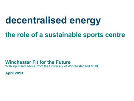 Decentralised energy the role of a sustainable sports centre Winchester Fit for the Future With input and advice from the University of Winchester and.
