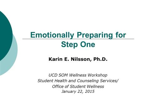 Emotionally Preparing for Step One Karin E. Nilsson, Ph.D. UCD SOM Wellness Workshop Student Health and Counseling Services/ Office of Student Wellness.