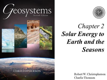 Chapter 2 Solar Energy to Earth and the Seasons Robert W. Christopherson Charlie Thomsen.