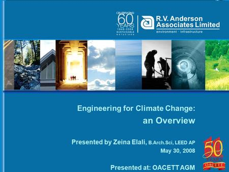 Engineering for Climate Change: an Overview Presented by Zeina Elali, B.Arch.Sci, LEED AP May 30, 2008 Presented at: OACETT AGM.