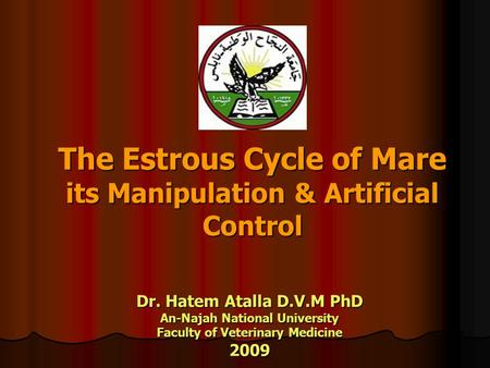 The Estrous Cycle of Mare its Manipulation & Artificial Control Dr. Hatem Atalla D.V.M PhD An-Najah National University Faculty of Veterinary Medicine.