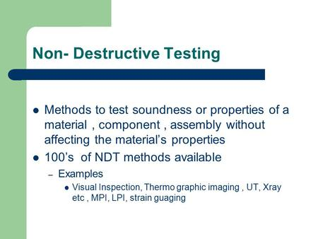 Non- Destructive Testing Methods to test soundness or properties of a material, component, assembly without affecting the material's properties 100's of.