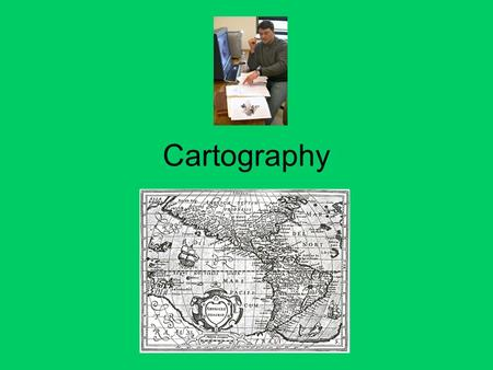 Cartography. What is Cartography? The science of Map Making. Been around for centuries. For humans as a reference to find their way. What is a map made.