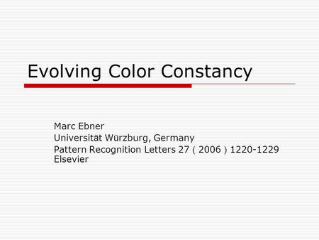 Evolving Color Constancy Marc Ebner Universit ä t W ü rzburg, Germany Pattern Recognition Letters 27 ( 2006 ) 1220-1229 Elsevier.