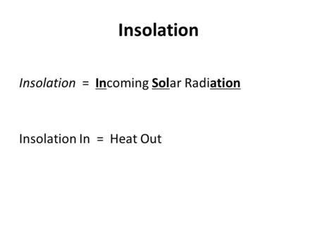 Insolation Insolation = Incoming Solar Radiation Insolation In = Heat Out.