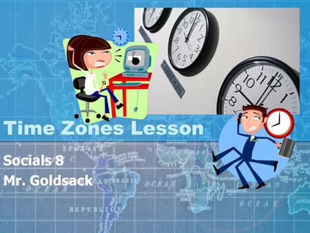 Time Zones Lesson Socials 8 Mr. Goldsack In this Lesson… You will learn the origins of time zones. You will understand how time zones work You will learn.