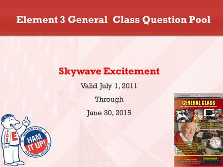 Element 3 General Class Question Pool Skywave Excitement Valid July 1, 2011 Through June 30, 2015.