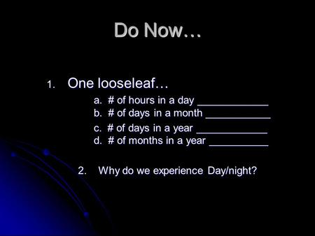 Do Now… 1. One looseleaf… a. # of hours in a day ____________ b. # of days in a month ___________ c. # of days in a year ____________ d. # of months in.