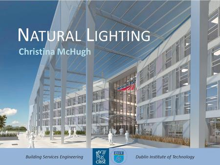 N ATURAL L IGHTING Christina McHugh Building Services EngineeringDublin Institute of Technology.