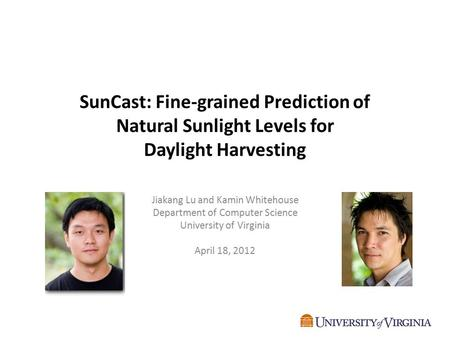 SunCast: Fine-grained Prediction of Natural Sunlight Levels for Daylight Harvesting Jiakang Lu and Kamin Whitehouse Department of Computer Science University.