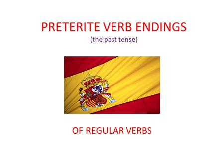 PRETERITE VERB ENDINGS (the past tense)