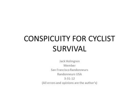 CONSPICUITY FOR CYCLIST SURVIVAL Jack Holmgren Member San Francisco Randonneurs Randonneurs USA 3-31-12 (All errors and opinions are the author's)
