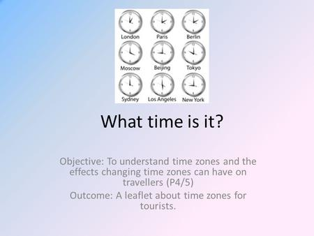 What time is it? Objective: To understand time zones and the effects changing time zones can have on travellers (P4/5) Outcome: A leaflet about time zones.