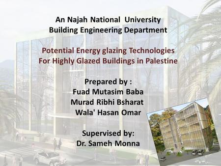 An Najah National University Building Engineering Department Potential Energy glazing Technologies For Highly Glazed Buildings in Palestine Prepared by.