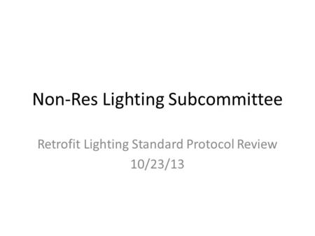 Non-Res Lighting Subcommittee Retrofit Lighting Standard Protocol Review 10/23/13.
