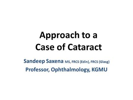 Approach to a Case of Cataract Sandeep Saxena MS, FRCS (Edin), FRCS (Glasg) Professor, Ophthalmology, KGMU.