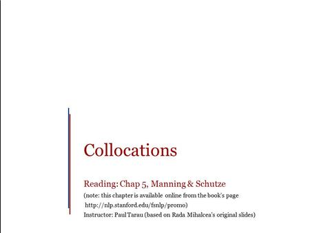 Collocations Reading: Chap 5, Manning & Schutze (note: this chapter is available online from the book's page  Instructor: