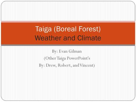 By: Evan Gilman (Other Taiga PowerPoint's By: Drew, Robert, and Vincent) Taiga (Boreal Forest) Weather and Climate.