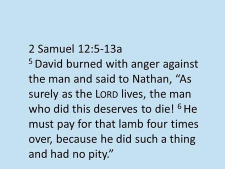 "2 Samuel 12:5-13a 5 David burned with anger against the man and said to Nathan, ""As surely as the L ORD lives, the man who did this deserves to die! 6."