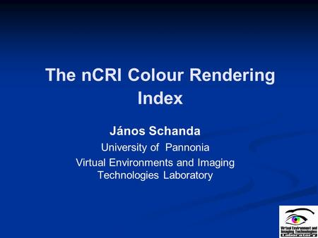 The nCRI Colour Rendering Index János Schanda University of Pannonia Virtual Environments and Imaging Technologies Laboratory.