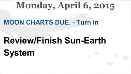 MOON CHARTS DUE. - Turn in Review/Finish Sun-Earth System Monday, April 6, 2015.