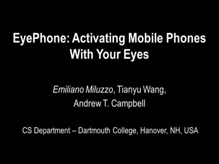 EyePhone: Activating Mobile Phones With Your Eyes Emiliano Miluzzo, Tianyu Wang, Andrew T. Campbell CS Department – Dartmouth College, Hanover, NH, USA.