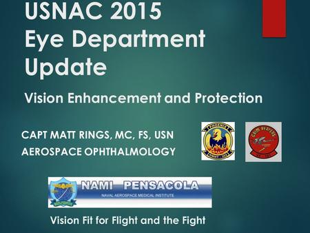 USNAC 2015 Eye Department Update Vision Enhancement and Protection CAPT MATT RINGS, MC, FS, USN AEROSPACE OPHTHALMOLOGY.
