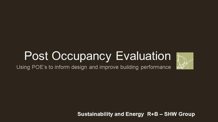 Post Occupancy Evaluation Sustainability and Energy R+B – SHW Group Using POE's to inform design and improve building performance.