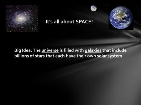 It's all about SPACE! Big Idea: The universe is filled with galaxies that include billions of stars that each have their own solar system.
