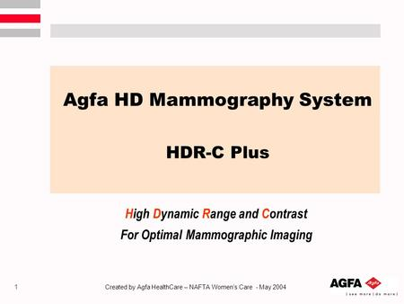 1 Created by Agfa HealthCare – NAFTA Women's Care - May 2004 Agfa HD Mammography System HDR-C Plus High Dynamic Range and Contrast For Optimal Mammographic.