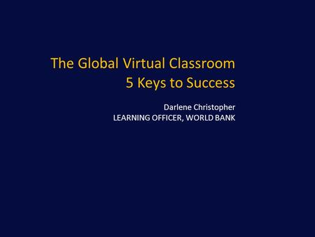 The Global Virtual Classroom 5 Keys to Success Darlene Christopher LEARNING OFFICER, WORLD BANK.