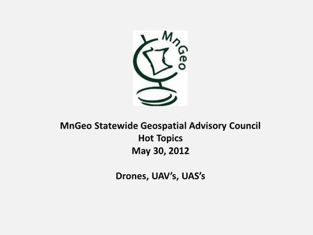 MnGeo Statewide Geospatial Advisory Council Hot Topics May 30, 2012 Drones, UAV's, UAS's.