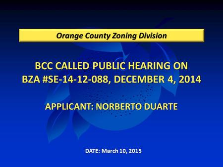 BCC CALLED PUBLIC HEARING ON BZA #SE-14-12-088, DECEMBER 4, 2014 APPLICANT: NORBERTO DUARTE Orange County Zoning Division DATE: March 10, 2015.
