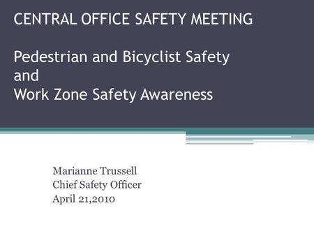 CENTRAL OFFICE SAFETY MEETING Pedestrian and Bicyclist Safety and Work Zone Safety Awareness Marianne Trussell Chief Safety Officer April 21,2010.