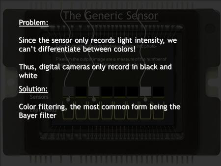 The Generic Sensor Each photosite converts lightwave energy into photo- electrons Pixels in the output image are a measure of the number of photo-electrons.