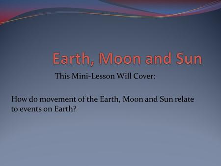 This Mini-Lesson Will Cover: How do movement of the Earth, Moon and Sun relate to events on Earth?