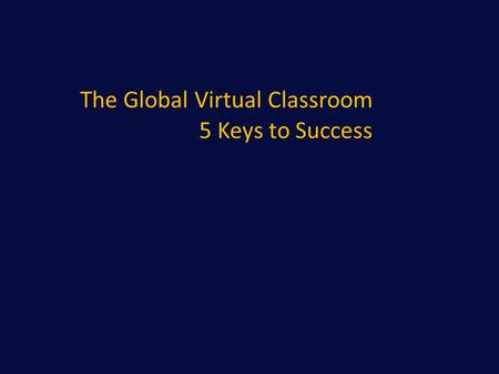 The Global Virtual Classroom 5 Keys to Success. Learning Objectives 1. Examine the virtual classroom from the global participant perspective 2. Develop.